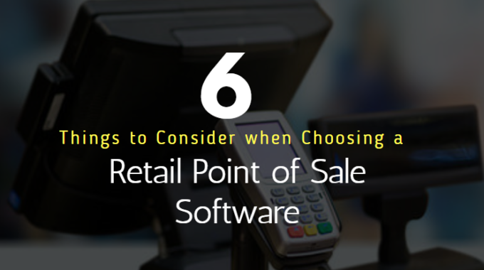 6 Things to Consider when Choosing a Retail Point of Sale Software
