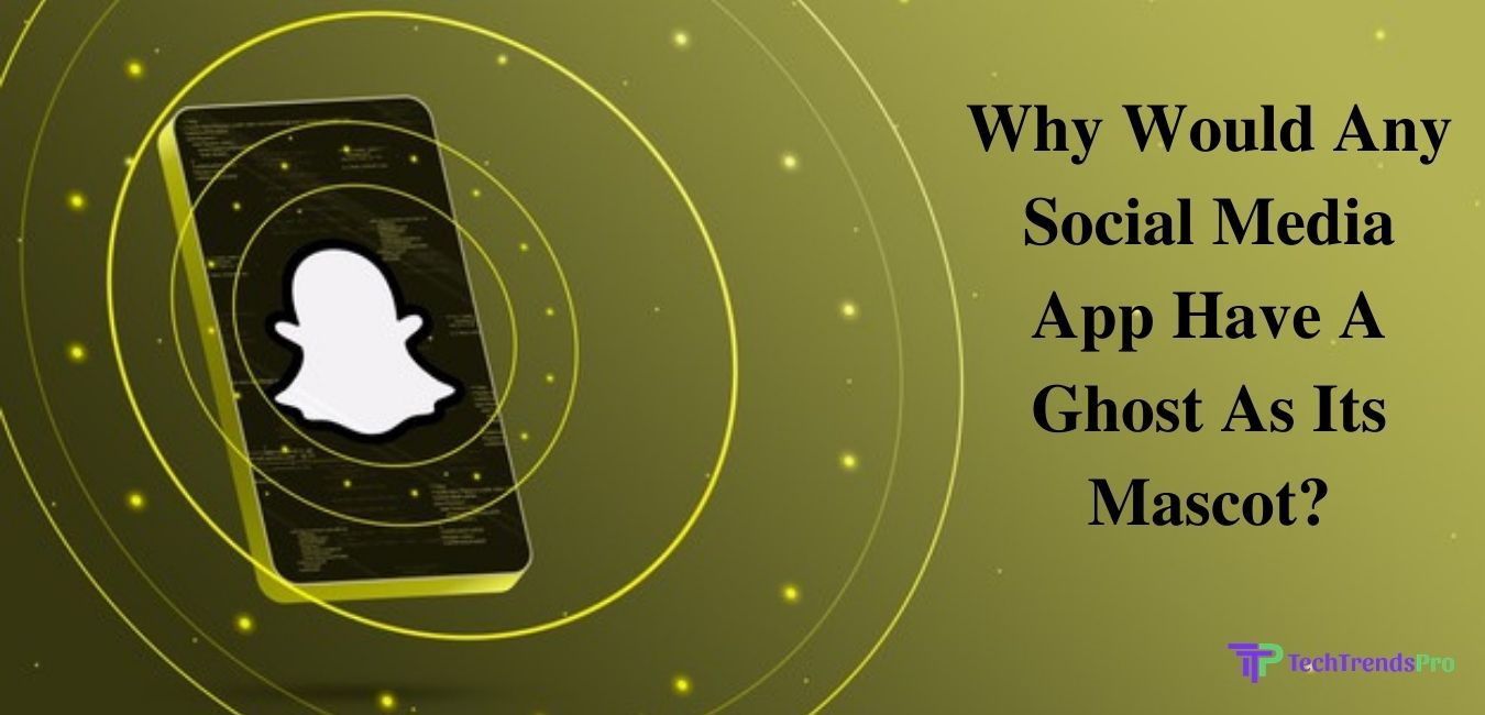 Why Would Any Social Media App Have A Ghost As Its Mascot