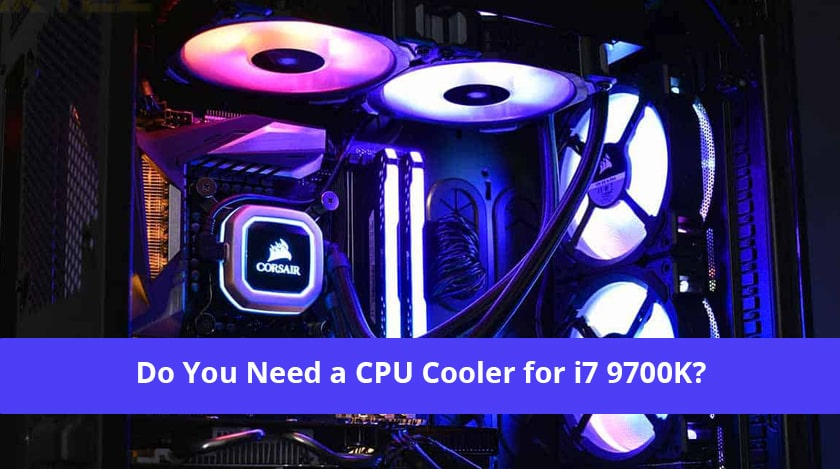 Do You Need a CPU Cooler for i7 9700K