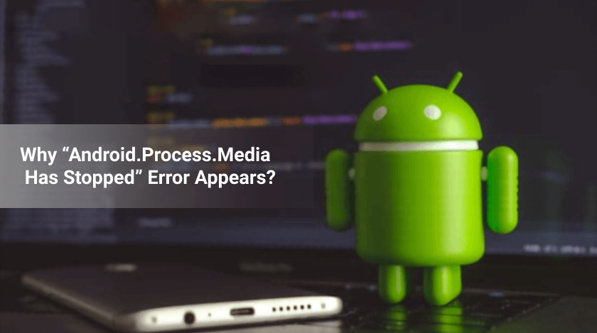 """Why """"Android.Process.Media Has Stopped"""" Error Appears"""